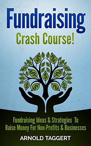 Fundraising: Crash Course! Fundraising Ideas & Strategies To Raise Money For Non-Profits & Businesses (Fundraising For Nonprofits, Fundraising For Business, ... Raise Money, Crowdfunding, Entrepreneur)