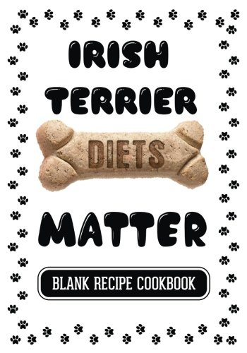 Irish Terrier Diets Matter: Homemade Dogfood Recipes, Blank Recipe Cookbook, 7 x 10, 100 Blank Recipe Pages by Dartan Creations