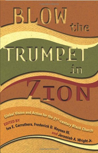 Blow the Trumpet in Zion!: Global Vision and Action for the 21st Century Black Church: Global Vision and Action for the Twenty First Century Black Church