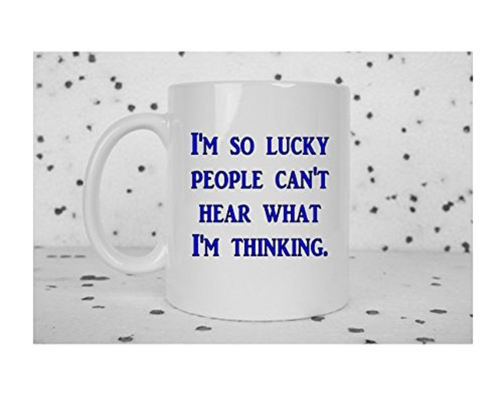 Funny coffee mug, I'm lucky, you can't hear what I'm thinking, sarcastic mug, sarcasm, coffee tea mug, funny gift, sassy gift, I' m lucky