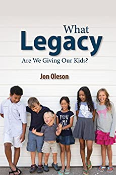 What Legacy Are We Giving Our Kids? by [Oleson, Jon]
