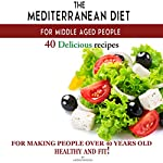 The Mediterranean Diet for Middle Aged People: 40 Delicious Recipes for Making People over 40 Years Old Healthy and Fit! | Andrei Besedin