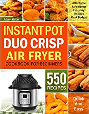 Instant Pot Duo Crisp Air Fryer Cookbook For Beginners: 550 Affordable & Foolproof Everyday Recipes On A Budget (Instant pot recipe book)
