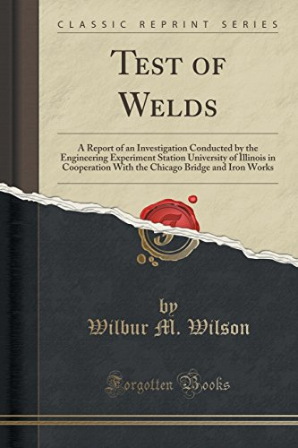 Test Of Welds  A Report Of An Investigation Conducted By The Engineering Experiment Station University Of Illinois In Cooperation With The Chicago Bridge And Iron Works  Classic Reprint