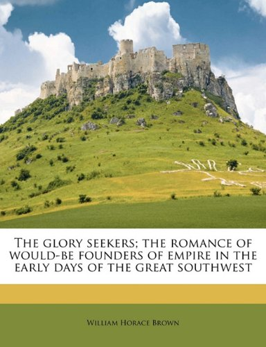 The glory seekers; the romance of would-be founders of empire in the early days of the great southwest pdf