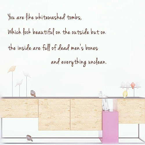 You are like whitewashed tombs, Which look beautiful on the outside but on the inside are full of dead men's bones and everything unclean. Wall Sticker Decal Sayings Size:13''X 24''