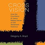 Cross Vision: How the Crucifixion of Jesus Makes Sense of Old Testament Violence | Gregory A. Boyd