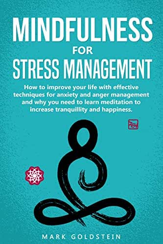 Mindfulness for Stress Management: How to improve Your Life with Effective Techniques for Anxiety and Anger Management and Why You Need to Learn Meditation to Increase Tranquillity and Happiness