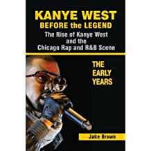 Kanye West: Before the Legend - The Rise of Kanye West and the Chicago Rap & R&B Scene - The Early Years