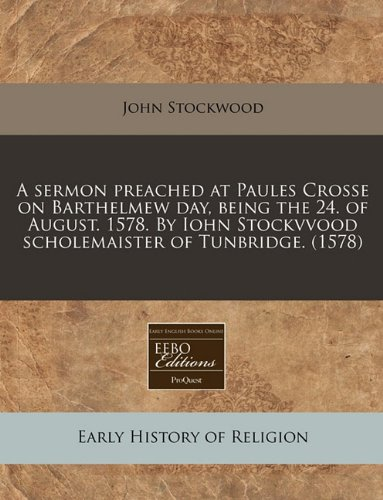 Read Online A sermon preached at Paules Crosse on Barthelmew day, being the 24. of August. 1578. By Iohn Stockvvood scholemaister of Tunbridge. (1578) pdf