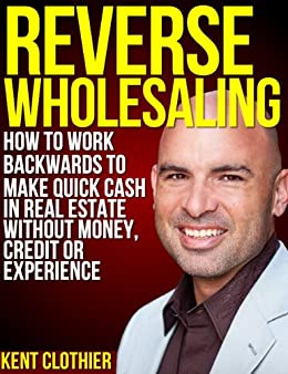 Reverse Wholesaling: How To Work Backwards To Make Quick Cash In Real Estate... Without Money, Credit Or Experience by [Clothier, Kent]