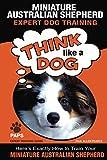 "MINIATURE AUSTRALIAN SHEPHERD Expert Dog Training: ""Think Like a Dog"" Here's Exactly How to Train Your Miniature Australian Shepherd (Miniature Australian Shepherd Dog Training Book 1)"