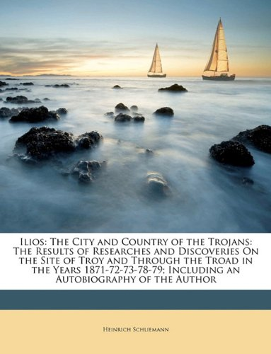 Ilios: The City and Country of the Trojans: The Results of Researches and Discoveries On the Site of Troy and Through the Troad in the Years 1871-72-73-78-79; Including an Autobiography of the Author PDF