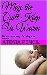 May the Quilt Keep Us Warm: The emotional story of a dying, young woman.