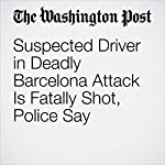 Suspected Driver in Deadly Barcelona Attack Is Fatally Shot, Police Say | William Booth,James McAuley