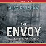 The Envoy : The Epic Rescue of the Last Jews of Europe in the Desperate Closing Months of World War II | Alex Kershaw