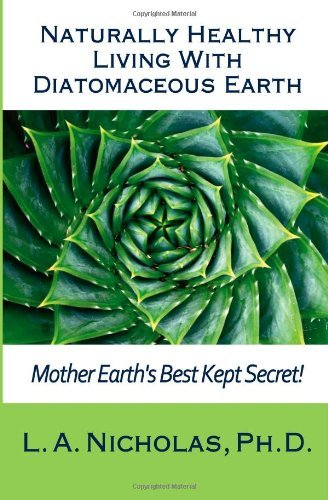 By L. A. Nicholas Ph. D. - Naturally Healthy Living with Diatomaceous Earth: You, your home, and your pets can be healthier using Mother Earth's Best Kept Secret!: 1 (Simply Smarter Living) (11.6.2012) ebook