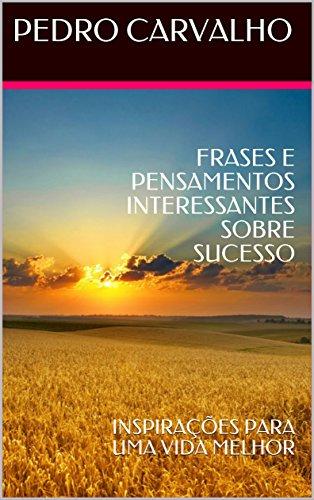 FRASES E PENSAMENTOS INTERESSANTES SOBRE SUCESSO: INSPIRAÇÕES PARA UMA VIDA MELHOR (INSPIRAÇÕES PARA VIDA Livro 1)