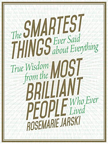 The Smartest Things Constantly Said about Everything: True Wisdom from the Most Brilliant People Who Ever Lived