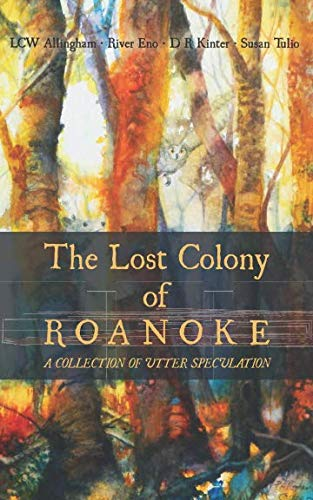 The Lost Colony  of  Roanoke: A Collection of Utter Speculation (The Mystery Of Roanoke Island Lost Colony)