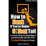 How to Dunk if You're Under 6 Feet Tall - 13 Proven Ways to Jump Higher and Drastically Increase Your Vertical Jump in 4 Weeks (Vertical Jump Training Program)