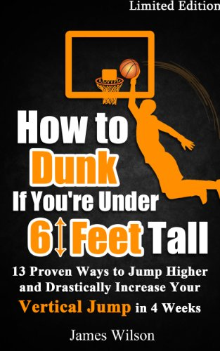 How to Dunk if You're Under 6 Feet Tall: 13 Proven Ways to Jump Higher and Drastically Increase Your Vertical Jump in 4 Weeks (Vertical Jump Training Program Book 1)