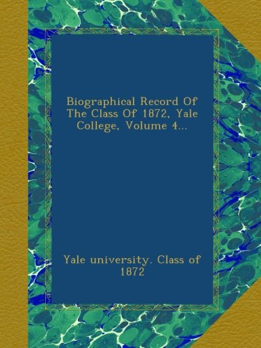 Download Biographical Record Of The Class Of 1872, Yale College, Volume 4... PDF