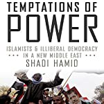 Temptations of Power: Islamists & Illiberal Democracy in a New Middle East | Shadi Hamid