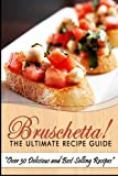 Bruschetta! The Ultimate Recipe Guide: Over 30 Delicious & Best Selling Recipes