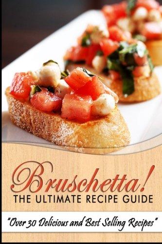 Bruschetta! The Ultimate Recipe Guide: Over 30 Delicious & Best Selling Recipes