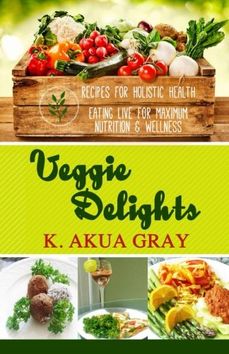 Veggie Delights: Recipes for Holistic Health Eating Live for Maximum Nutrition and Wellness