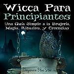 Wicca Para Principiantes: Una Guía Simple a la Brujería, Magia, Rituales, y Creencias Wiccanas: Dayanara Blue Star Books | Dayanara Blue Star