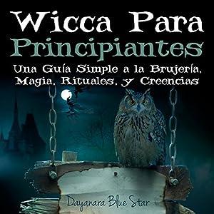 Wicca Para Principiantes: Una Guía Simple a la Brujería, Magia, Rituales, y Creencias Wiccanas Audiobook