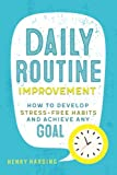 Daily Routine Improvement: How to Develop Stress-Free Habits and Achieve Any Goal
