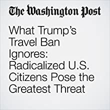 What Trump's Travel Ban Ignores: Radicalized U.S. Citizens Pose the Greatest Threat Other by Michael Morell, Robert Pape Narrated by Sam Scholl