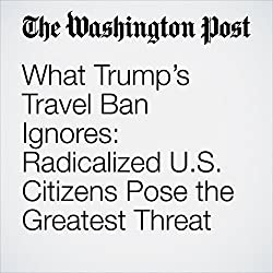 What Trump's Travel Ban Ignores: Radicalized U.S. Citizens Pose the Greatest Threat