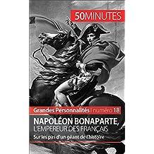 Napoléon Bonaparte, l'Empereur des Français: Sur les pas d'un géant de l'histoire (Grandes Personnalités t. 18) (French Edition)