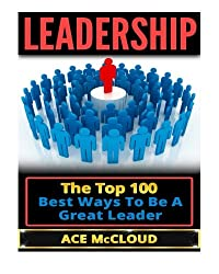 Leadership: The Top 100 Best Ways To Be A Great Leader (leadership, leadership skills, leadership management)