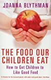 The Food Our Children Eat: How to Get Children to Like Good Food by Blythman, Joanna Published by Fourth Estate (2011)