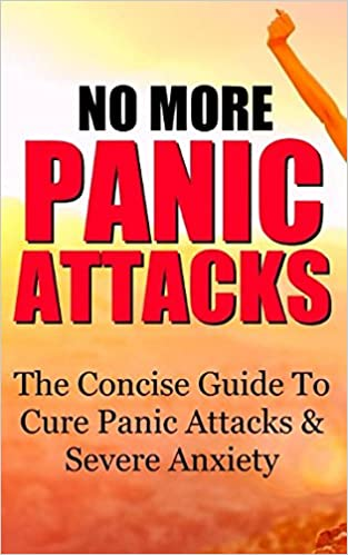 No More Panic Attacks: The Concise Guide To Cure Panic Attacks & Severe Anxiety