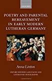 Poetry and Parental Bereavement in Early Modern Lutheran Germany (Oxford Modern Languages and Literature Monographs)