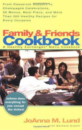 Family and Friends Cookbook: From Casserole Comforts to Champagne Wishes, 50 Menus, MealPlans and 200 by JoAnna M. Lund, Barbara Alpert