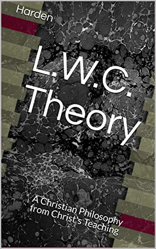 L.W.C. Theory: A Christian Philosophy from Christ's Teaching (A Series on L.W.C. Theory Book 1) ()