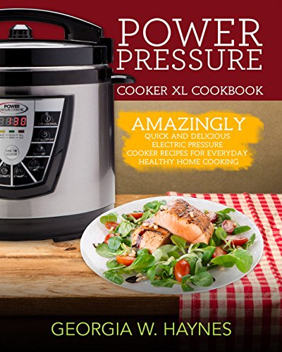 Power Pressure Cooker XL Cookbook: Amazingly Quick & Delicious Electric Pressure Cooker Recipes For Everyday Healthy Home Cooking by Georgia W. Haynes