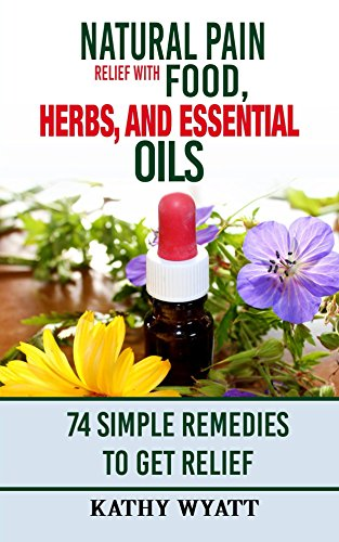 Natural Pain Relief with Food, Herbs, and Essential Oils: 74 Simple Remedies to Get Relief (homesteading (Simple Remedy)