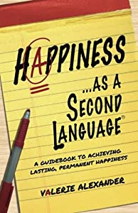 Happiness...as a Second Language: A Guidebook to Achieving Lasting, Permanent Happiness