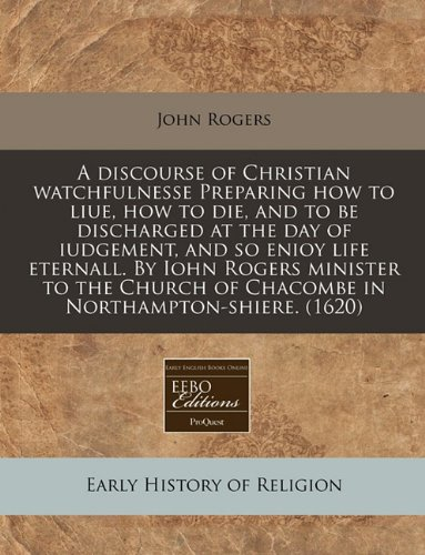 Read Online A discourse of Christian watchfulnesse Preparing how to liue, how to die, and to be discharged at the day of iudgement, and so enioy life eternall. By ... of Chacombe in Northampton-shiere. (1620) PDF