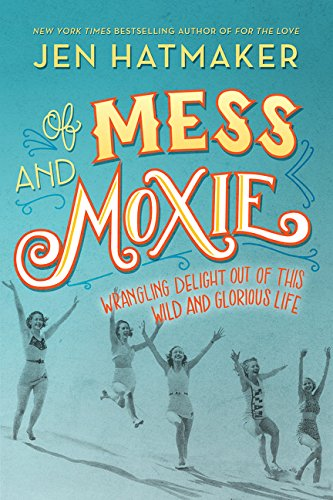 Of Mess and Moxie: Wrangling Delight Out of This Wild and Glorious Life by Jen Hatmaker.pdf