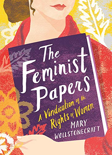 The Feminist Papers: A Vindication of the Rights of Women Mary Wollstonecraft