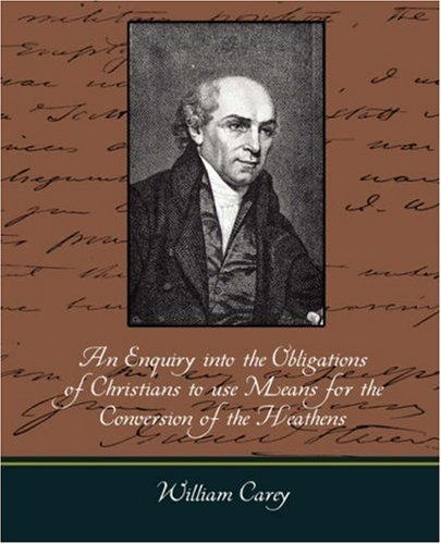 An Enquiry Into the Obligations of Christians to Use Means for the Conversion of the Heathens by Carey William Carey (2007-12-24)
